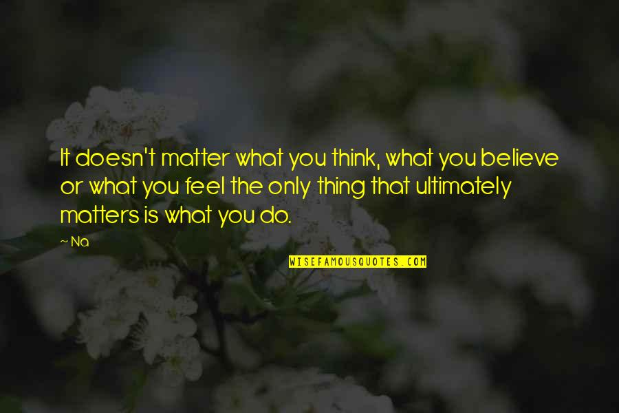 Doesn't Matter You Think Quotes By Na: It doesn't matter what you think, what you