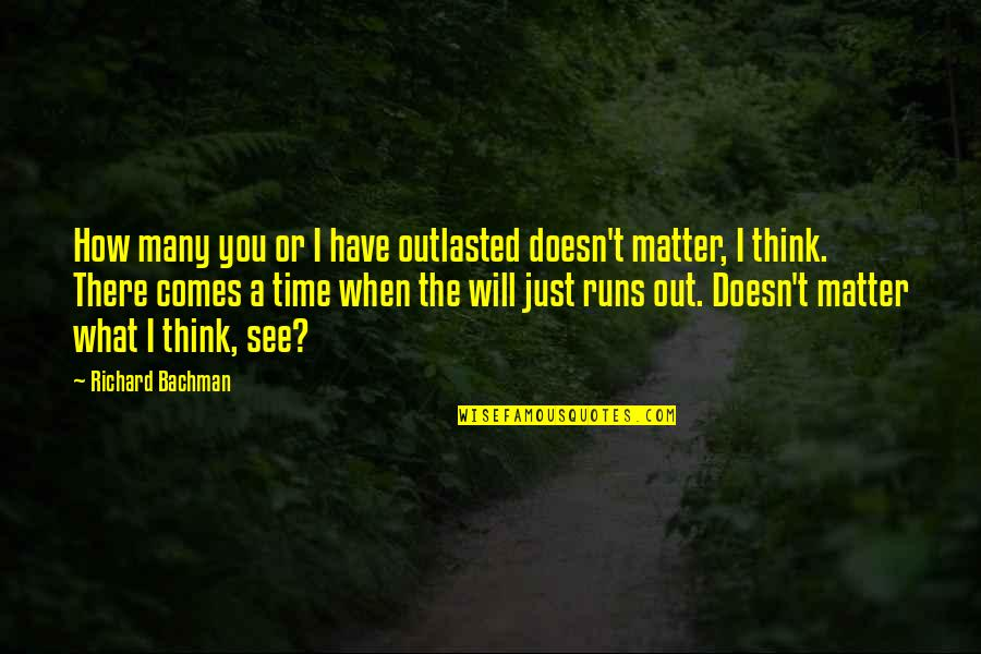 Doesn't Matter You Think Quotes By Richard Bachman: How many you or I have outlasted doesn't