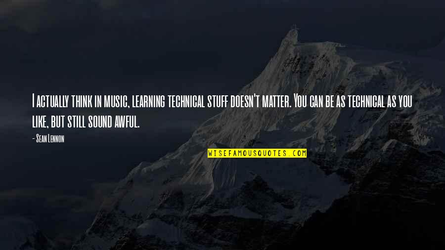 Doesn't Matter You Think Quotes By Sean Lennon: I actually think in music, learning technical stuff