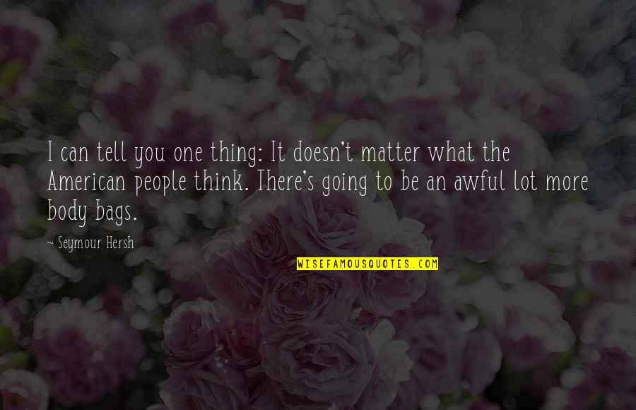 Doesn't Matter You Think Quotes By Seymour Hersh: I can tell you one thing: It doesn't