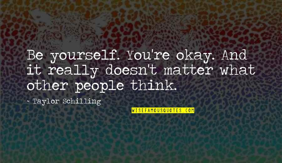Doesn't Matter You Think Quotes By Taylor Schilling: Be yourself. You're okay. And it really doesn't
