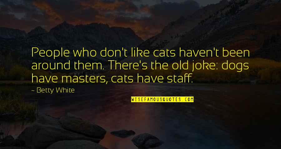 Dog Cat Quotes By Betty White: People who don't like cats haven't been around