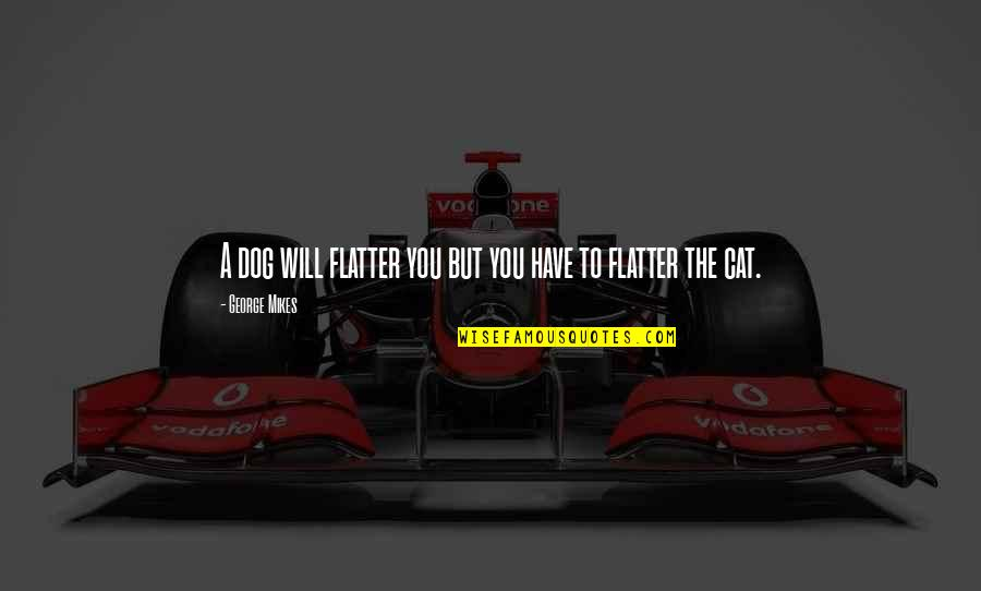 Dog Cat Quotes By George Mikes: A dog will flatter you but you have
