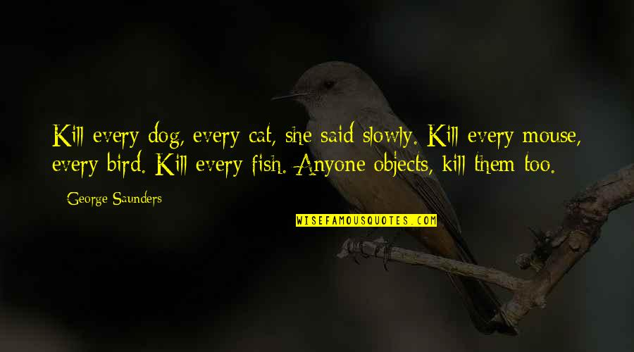 Dog Cat Quotes By George Saunders: Kill every dog, every cat, she said slowly.