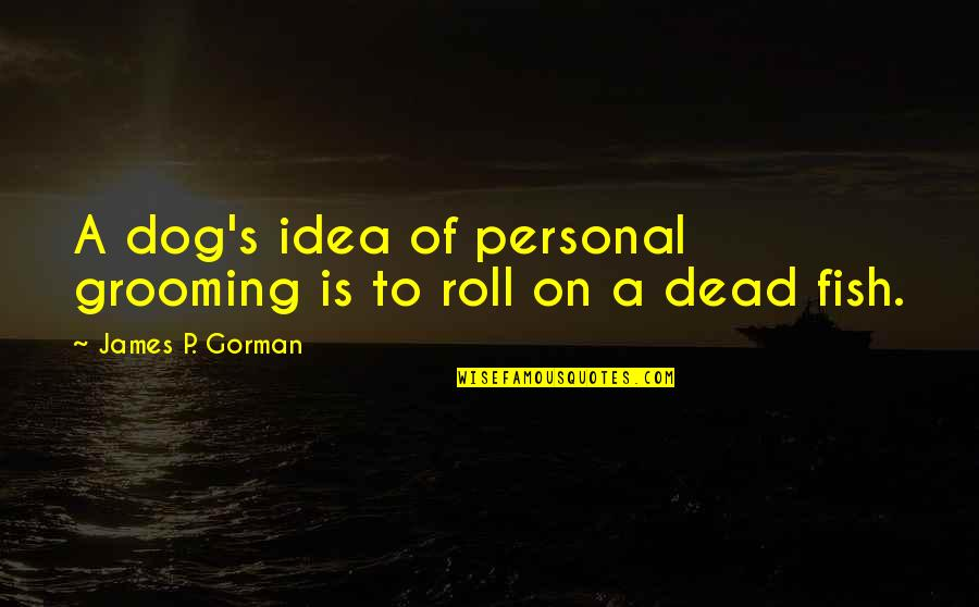Dog Cat Quotes By James P. Gorman: A dog's idea of personal grooming is to
