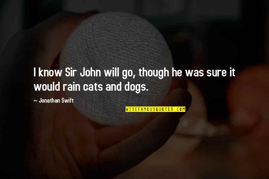Dog Cat Quotes By Jonathan Swift: I know Sir John will go, though he