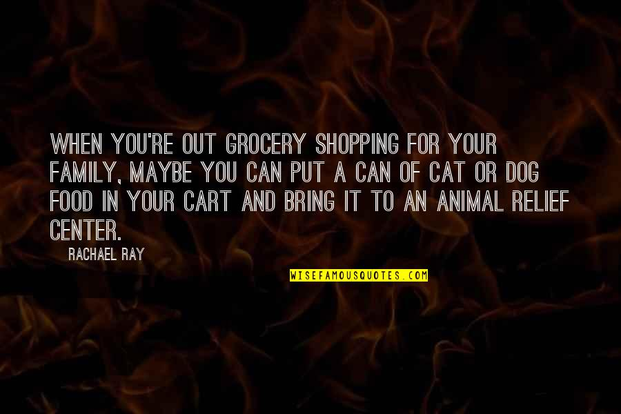 Dog Cat Quotes By Rachael Ray: When you're out grocery shopping for your family,