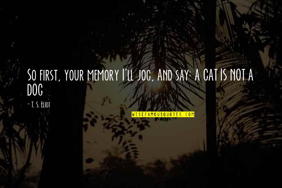 Dog Cat Quotes By T. S. Eliot: So first, your memory I'll jog, And say: