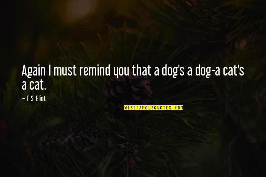Dog Cat Quotes By T. S. Eliot: Again I must remind you that a dog's