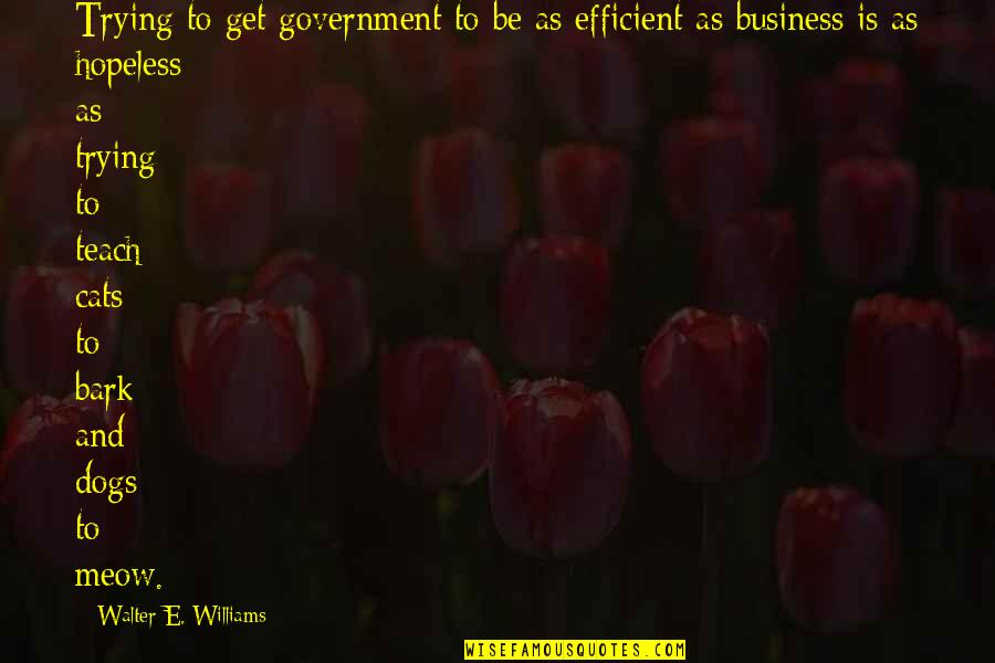Dog Cat Quotes By Walter E. Williams: Trying to get government to be as efficient