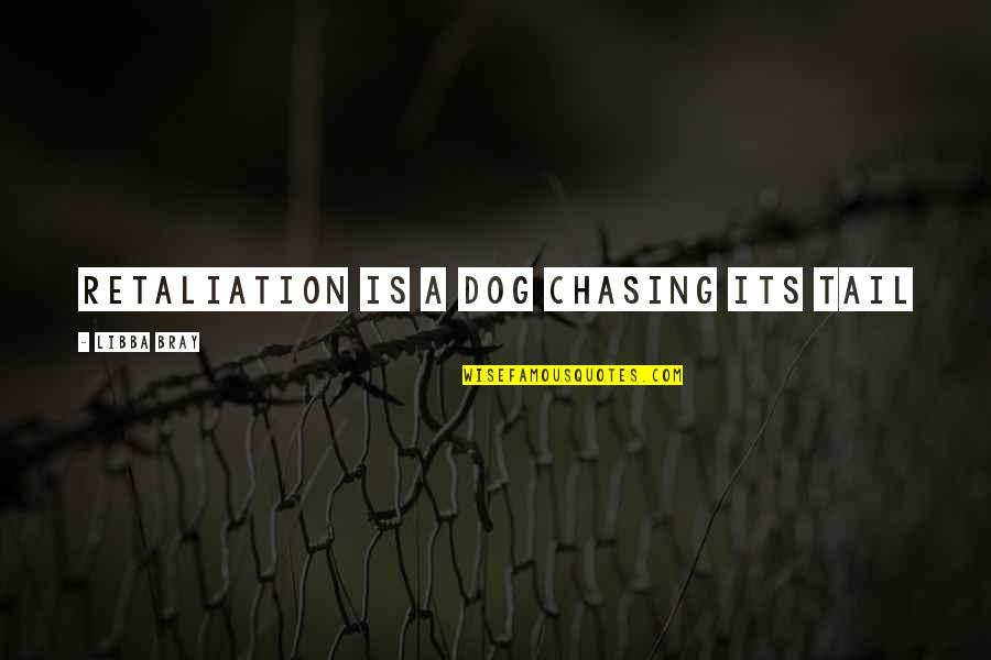 Dog Chasing Tail Quotes By Libba Bray: Retaliation is a dog chasing its tail