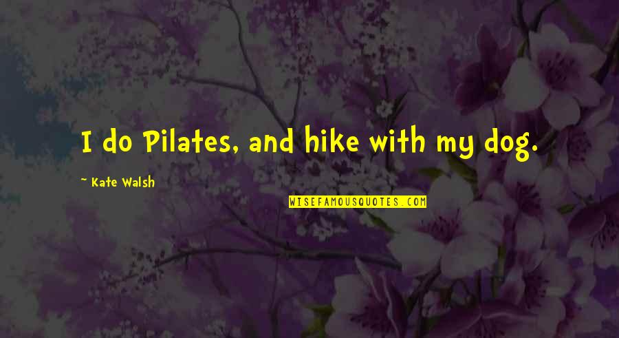 Dog Hike Quotes By Kate Walsh: I do Pilates, and hike with my dog.
