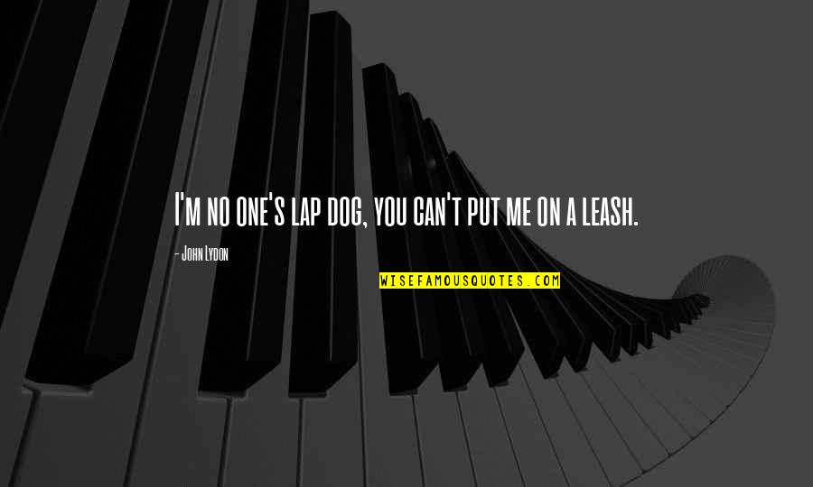 Dog Leash Quotes By John Lydon: I'm no one's lap dog, you can't put