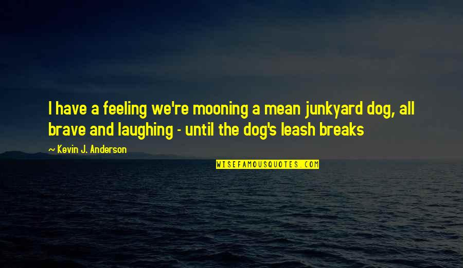 Dog Leash Quotes By Kevin J. Anderson: I have a feeling we're mooning a mean