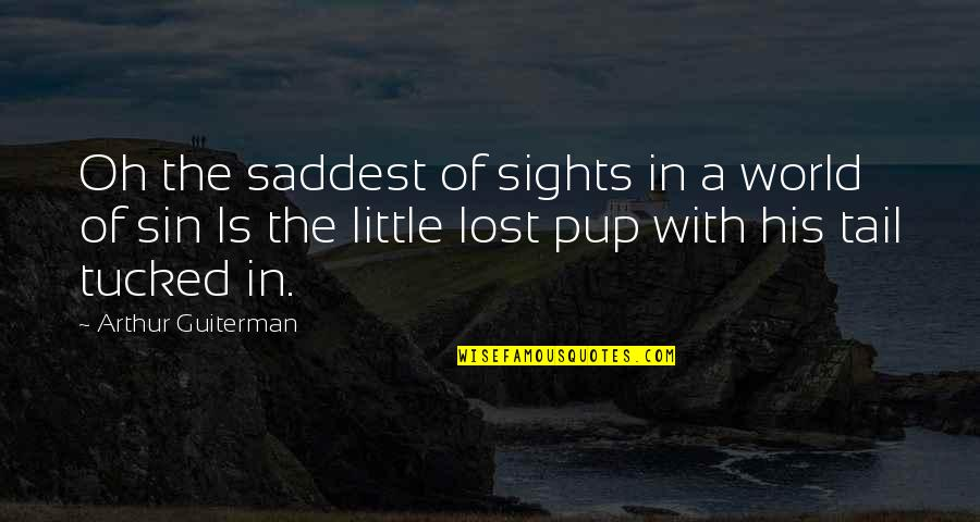 Dog Lost Quotes By Arthur Guiterman: Oh the saddest of sights in a world