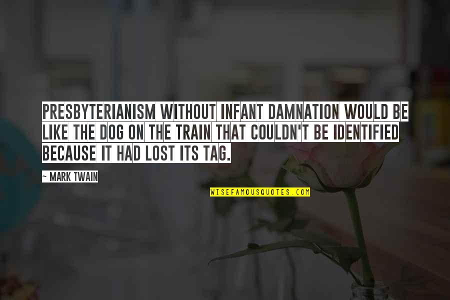 Dog Lost Quotes By Mark Twain: Presbyterianism without infant damnation would be like the