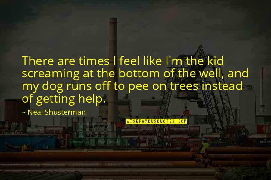 Dog Pee Quotes By Neal Shusterman: There are times I feel like I'm the