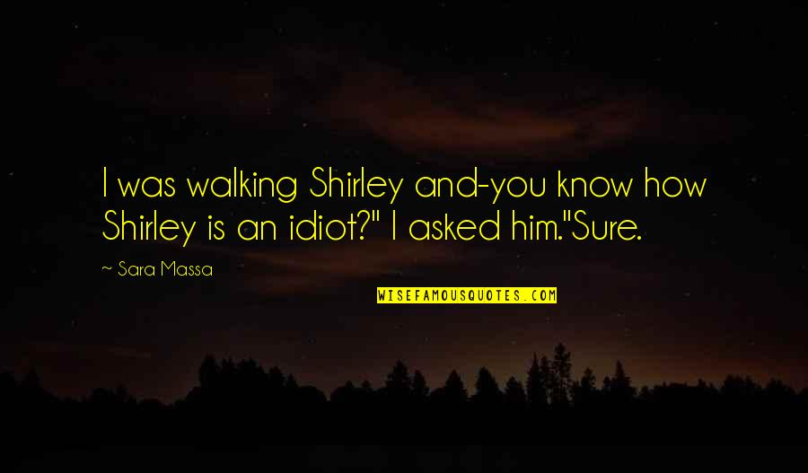 Dog Walking Quotes By Sara Massa: I was walking Shirley and-you know how Shirley
