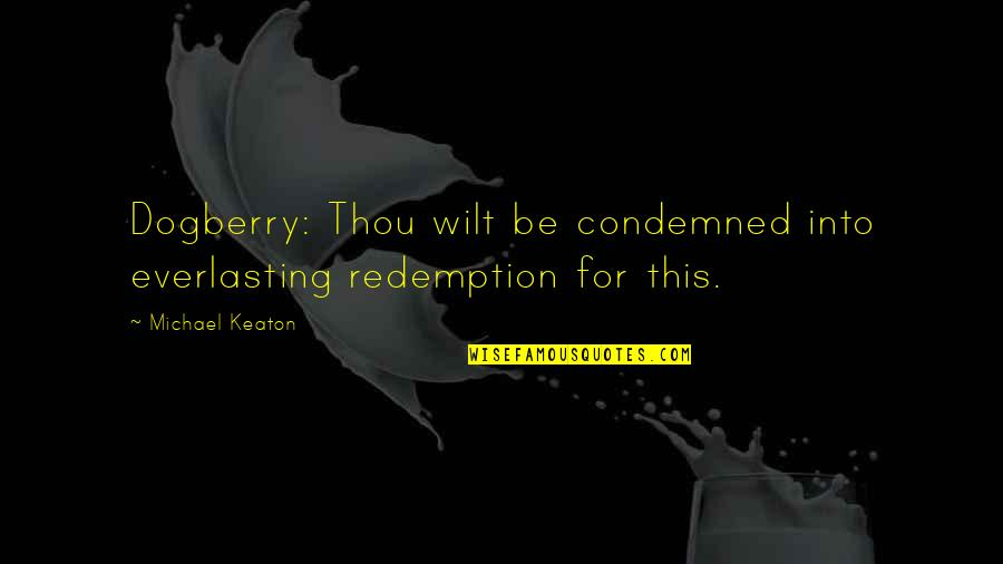 Dogberry Quotes By Michael Keaton: Dogberry: Thou wilt be condemned into everlasting redemption