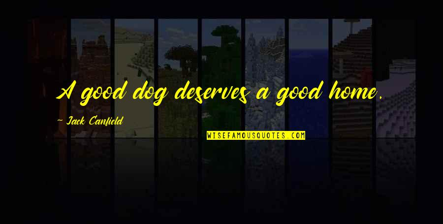 Dogs And Home Quotes By Jack Canfield: A good dog deserves a good home.