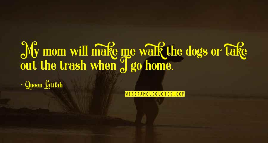 Dogs And Home Quotes By Queen Latifah: My mom will make me walk the dogs