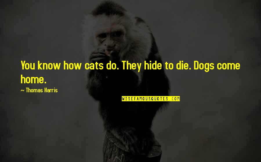 Dogs And Home Quotes By Thomas Harris: You know how cats do. They hide to