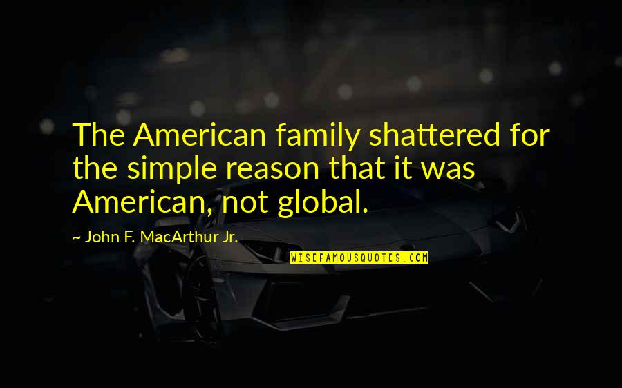 Dogs Of Babel Quotes By John F. MacArthur Jr.: The American family shattered for the simple reason