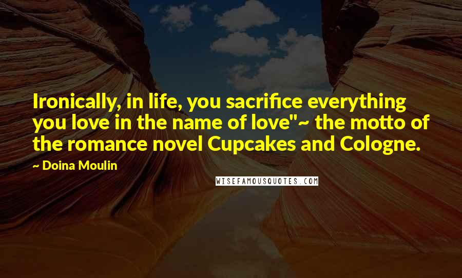 """Doina Moulin quotes: Ironically, in life, you sacrifice everything you love in the name of love""""~ the motto of the romance novel Cupcakes and Cologne."""