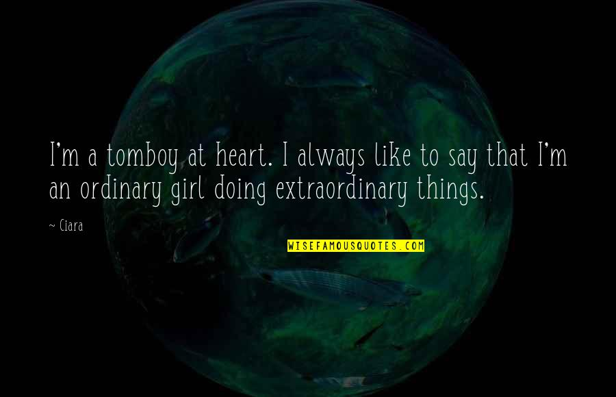 Doing Extraordinary Things Quotes By Ciara: I'm a tomboy at heart. I always like
