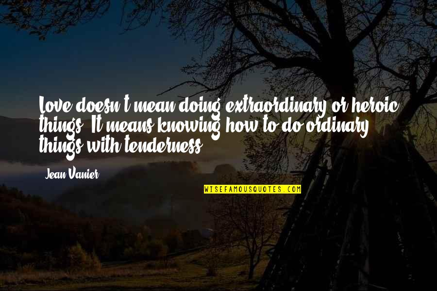 Doing Extraordinary Things Quotes By Jean Vanier: Love doesn't mean doing extraordinary or heroic things.