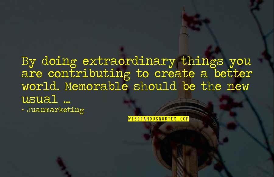 Doing Extraordinary Things Quotes By Juanmarketing: By doing extraordinary things you are contributing to