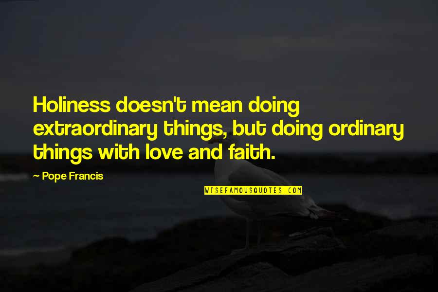 Doing Extraordinary Things Quotes By Pope Francis: Holiness doesn't mean doing extraordinary things, but doing