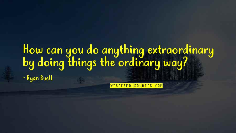 Doing Extraordinary Things Quotes By Ryan Buell: How can you do anything extraordinary by doing