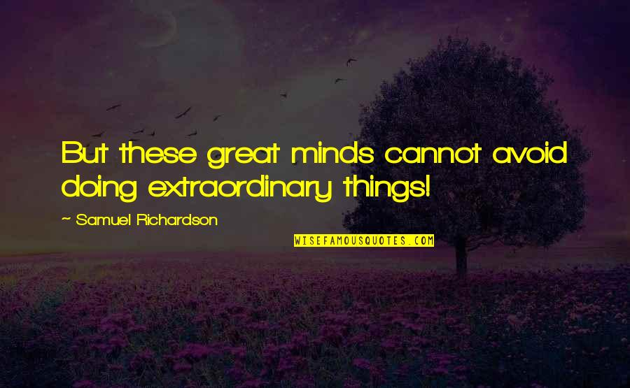 Doing Extraordinary Things Quotes By Samuel Richardson: But these great minds cannot avoid doing extraordinary