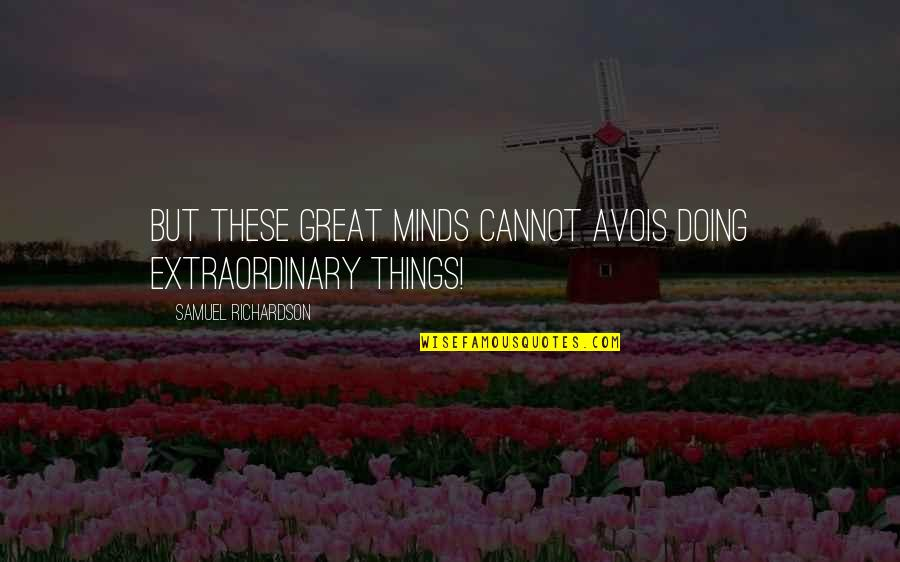 Doing Extraordinary Things Quotes By Samuel Richardson: But these great minds cannot avois doing extraordinary