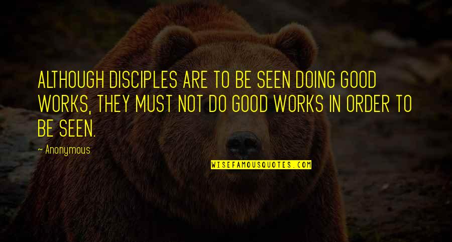 Doing Good Works Quotes By Anonymous: ALTHOUGH DISCIPLES ARE TO BE SEEN DOING GOOD