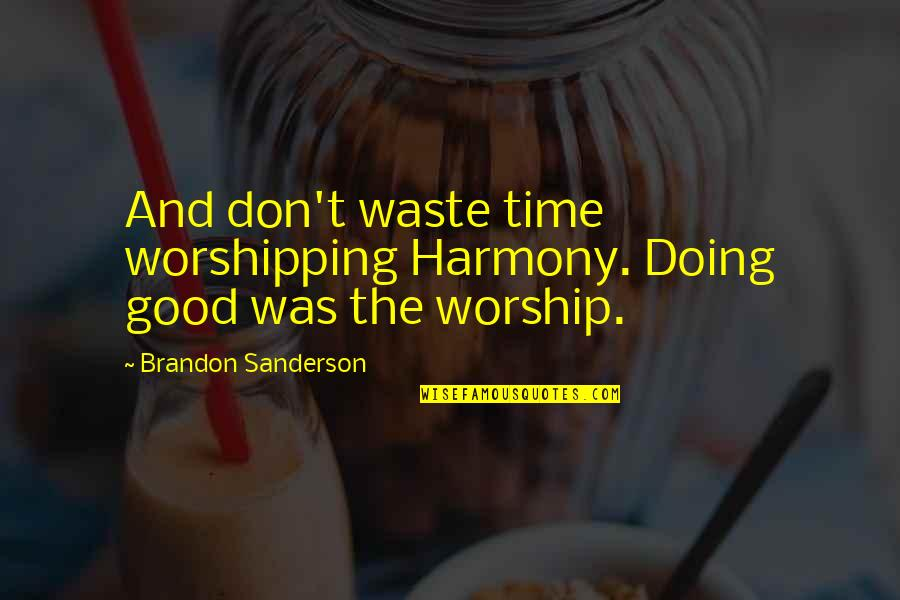 Doing Good Works Quotes By Brandon Sanderson: And don't waste time worshipping Harmony. Doing good