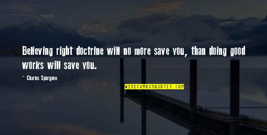 Doing Good Works Quotes By Charles Spurgeon: Believing right doctrine will no more save you,