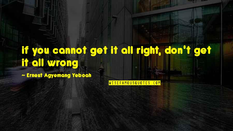 Doing Good Works Quotes By Ernest Agyemang Yeboah: if you cannot get it all right, don't
