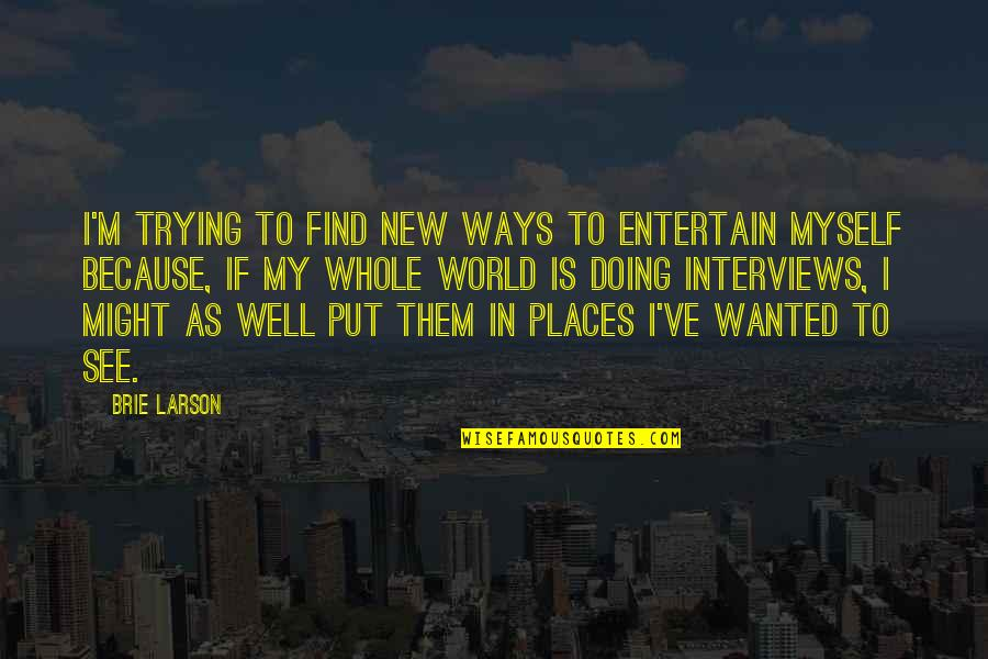 Doing It All By Myself Quotes By Brie Larson: I'm trying to find new ways to entertain