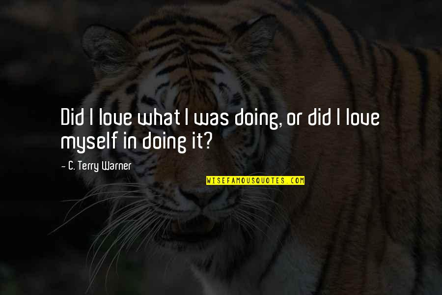 Doing It All By Myself Quotes By C. Terry Warner: Did I love what I was doing, or