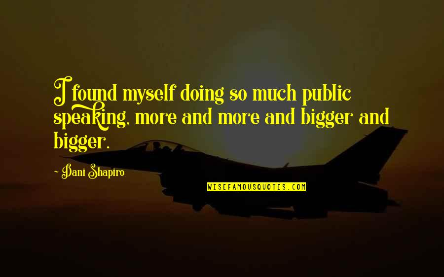 Doing It All By Myself Quotes By Dani Shapiro: I found myself doing so much public speaking,