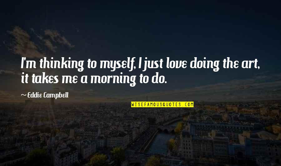 Doing It All By Myself Quotes By Eddie Campbell: I'm thinking to myself, I just love doing