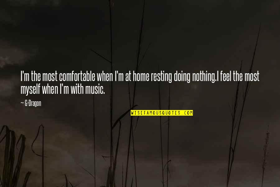 Doing It All By Myself Quotes By G-Dragon: I'm the most comfortable when I'm at home
