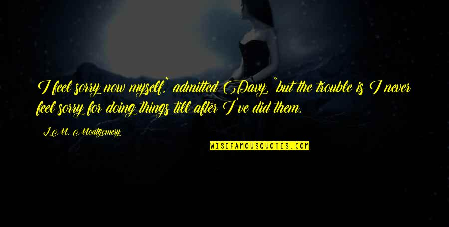"""Doing It All By Myself Quotes By L.M. Montgomery: I feel sorry now myself,"""" admitted Davy, """"but"""