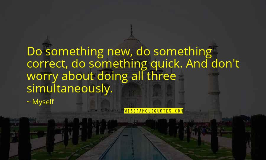 Doing It All By Myself Quotes By Myself: Do something new, do something correct, do something