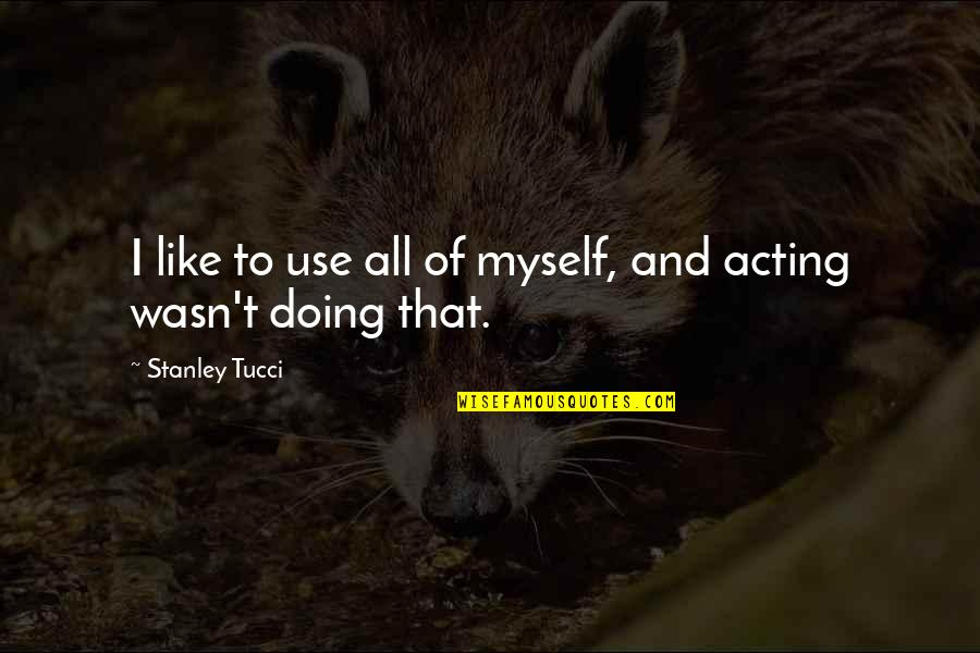 Doing It All By Myself Quotes By Stanley Tucci: I like to use all of myself, and