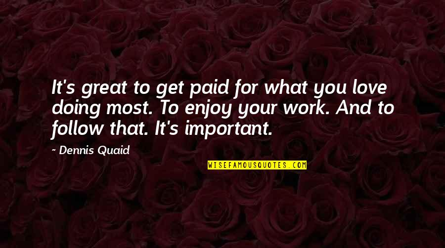Doing It For Love Quotes By Dennis Quaid: It's great to get paid for what you