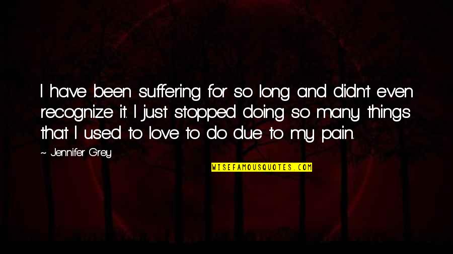 Doing It For Love Quotes By Jennifer Grey: I have been suffering for so long and