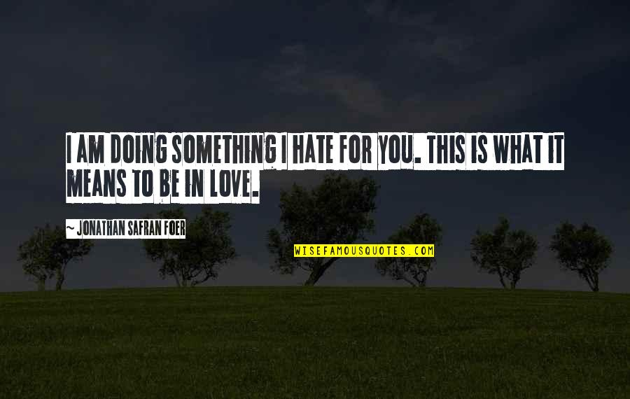 Doing It For Love Quotes By Jonathan Safran Foer: I am doing something I hate for you.